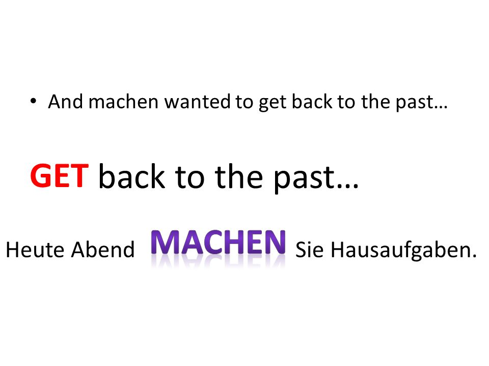 And machen wanted to get back to the past… GET back to the past… Heute Abend Sie Hausaufgaben. GET