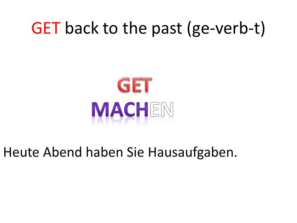 GET GET back to the past (ge-verb-t) Heute Abend haben Sie Hausaufgaben.