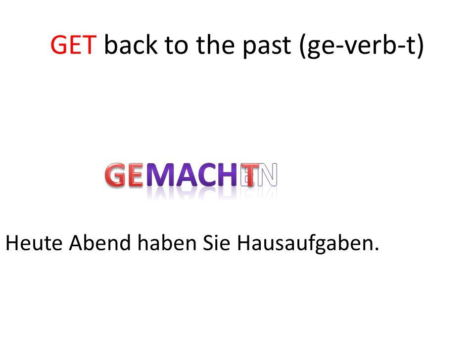 GET back to the past (ge-verb-t) Heute Abend haben Sie Hausaufgaben.