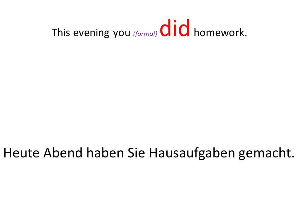 Heute Abend haben Sie Hausaufgaben gemacht. This evening you (formal) did homework.