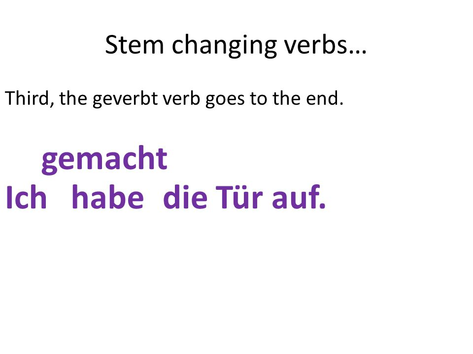 Stem changing verbs… Third, the geverbt verb goes to the end. Ich mache die Tür auf.habe gemacht
