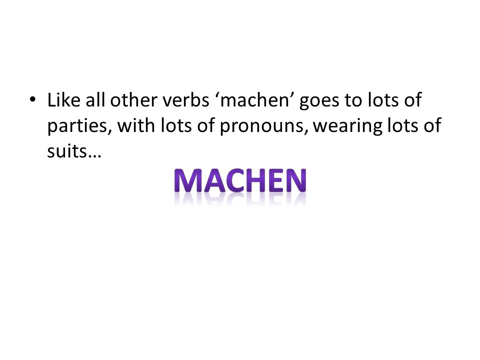 Like all other verbs 'machen' goes to lots of parties, with lots of pronouns, wearing lots of suits…