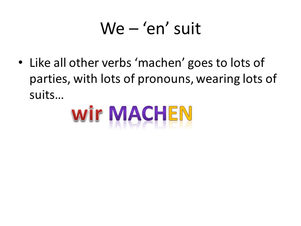 We – 'en' suit Like all other verbs 'machen' goes to lots of parties, with lots of pronouns, wearing lots of suits…