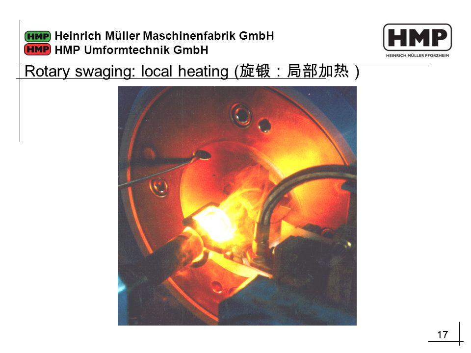 17 Heinrich Müller Maschinenfabrik GmbH HMP Umformtechnik GmbH Rotary swaging: local heating ( 旋锻:局部加热)