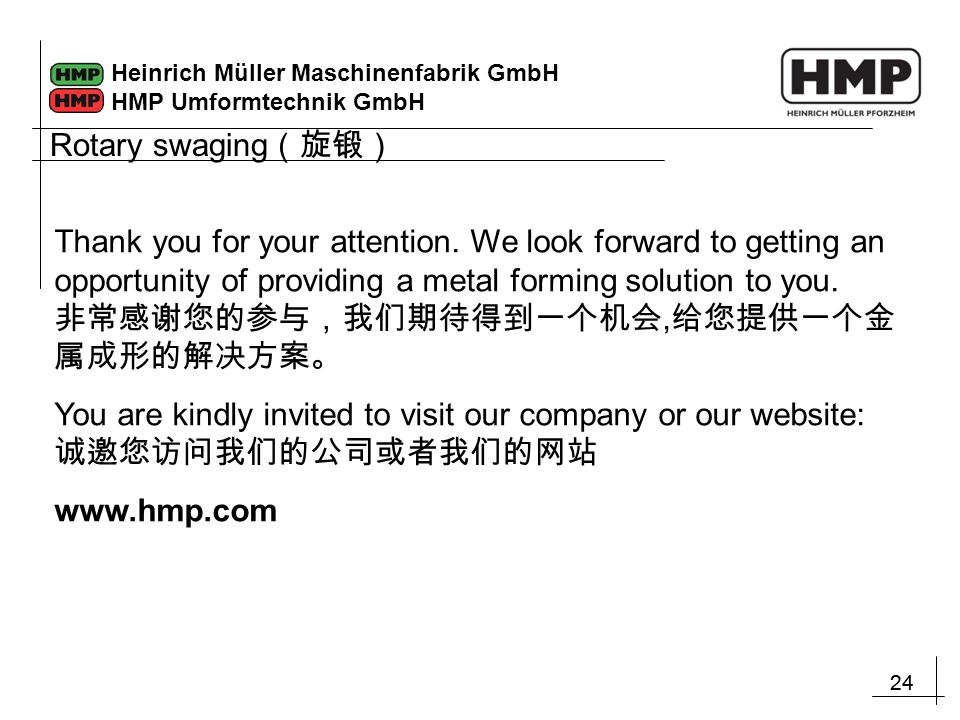 24 Heinrich Müller Maschinenfabrik GmbH HMP Umformtechnik GmbH Rotary swaging (旋锻) Thank you for your attention. We look forward to getting an opportu