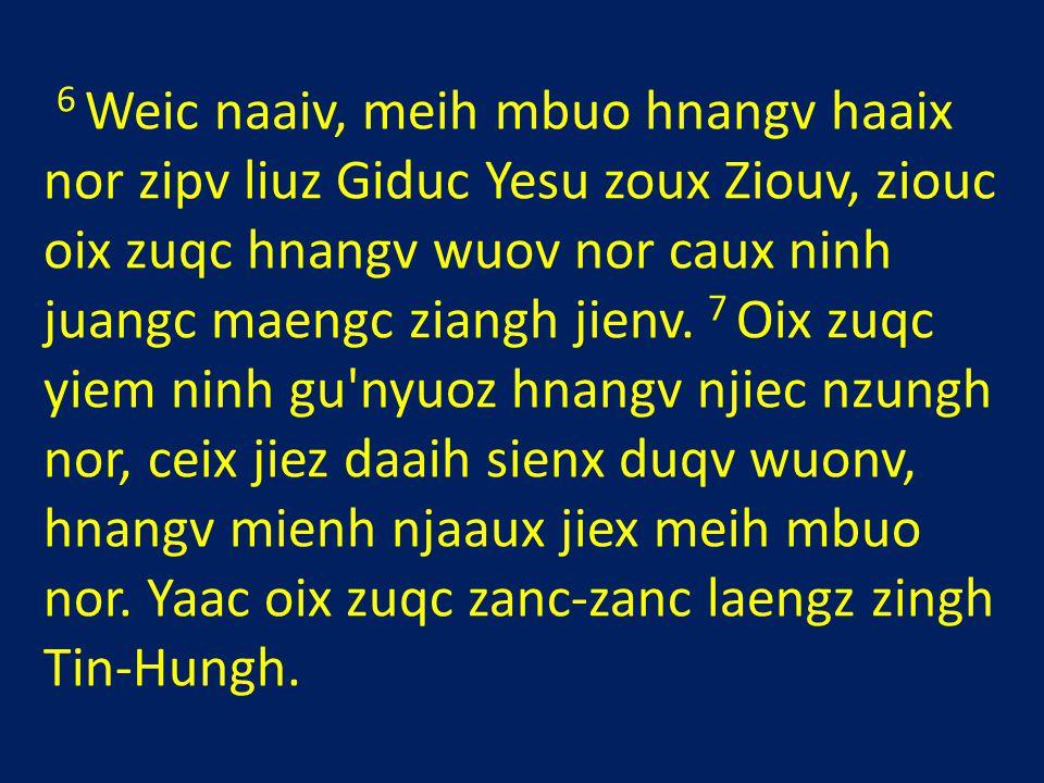 6 Weic naaiv, meih mbuo hnangv haaix nor zipv liuz Giduc Yesu zoux Ziouv, ziouc oix zuqc hnangv wuov nor caux ninh juangc maengc ziangh jienv.