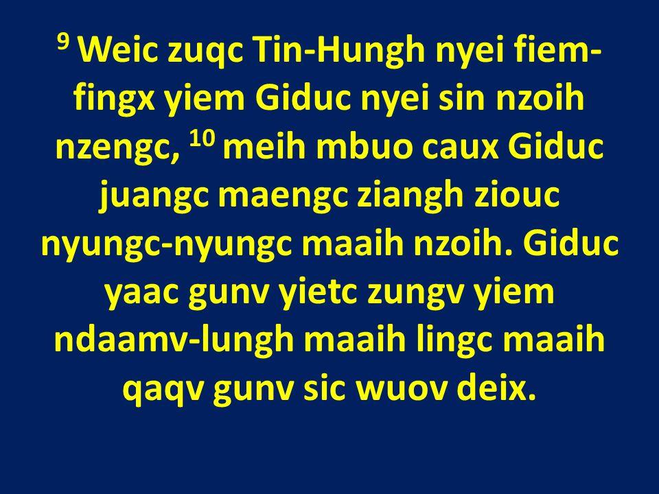 9 Weic zuqc Tin-Hungh nyei fiem- fingx yiem Giduc nyei sin nzoih nzengc, 10 meih mbuo caux Giduc juangc maengc ziangh ziouc nyungc-nyungc maaih nzoih.