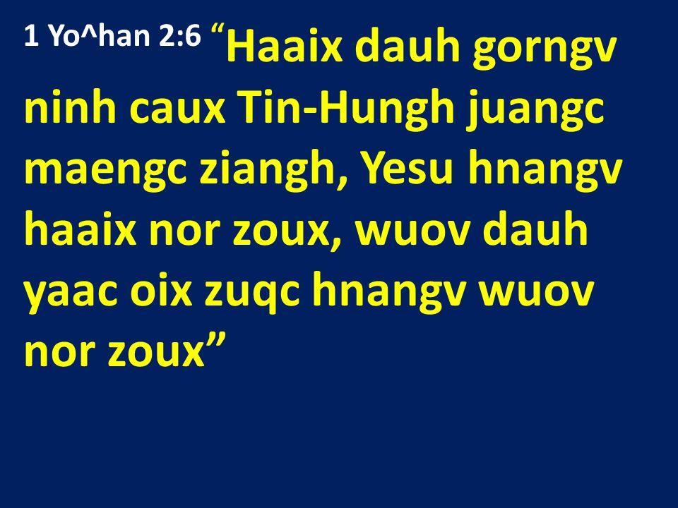 1 Yo^han 2:6 Haaix dauh gorngv ninh caux Tin-Hungh juangc maengc ziangh, Yesu hnangv haaix nor zoux, wuov dauh yaac oix zuqc hnangv wuov nor zoux