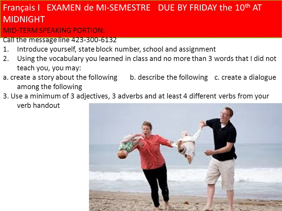 Français I EXAMEN de MI-SEMESTREDUE BY FRIDAY the 10 th AT MIDNIGHT MID-TERM SPEAKING PORTION: Call the message line Introduce yourself, state block number, school and assignment 2.Using the vocabulary you learned in class and no more than 3 words that I did not teach you, you may: a.