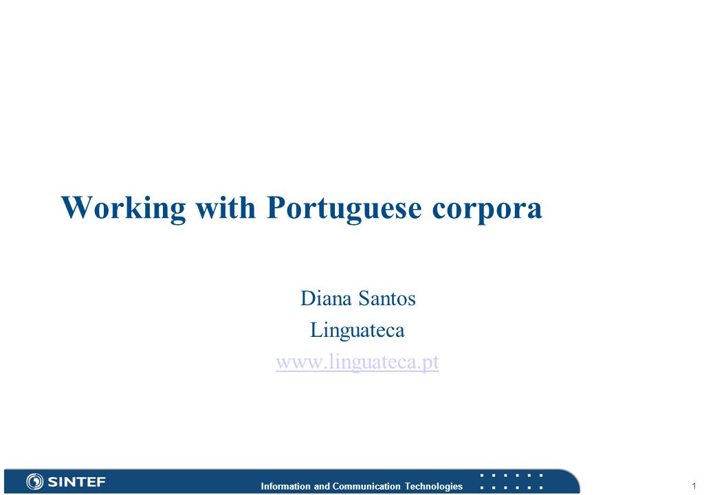 Information and Communication Technologies 1 Working with Portuguese corpora Diana Santos Linguateca www.linguateca.pt