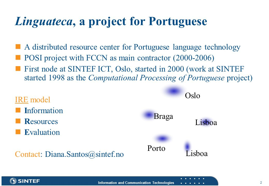 Information and Communication Technologies 3 Linguateca highlights, www.linguateca.pt > 1000 links More than 1,100,000 visitors to the Web site AC/DC, CETEMPúblico, COMPARA … Considerable resources for processing the Portuguese language Morfolimpíadas The first evaluation contest for Portuguese Public resources Foster research and collaboration Formal measuring and comparison One language, many cultures Cooperation using the Internet Do not adapt applications from English