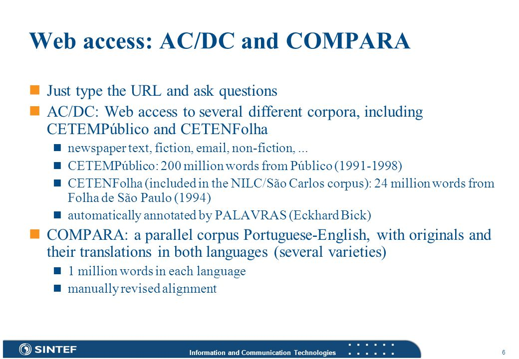 Information and Communication Technologies 6 Web access: AC/DC and COMPARA Just type the URL and ask questions AC/DC: Web access to several different corpora, including CETEMPúblico and CETENFolha newspaper text, fiction, email, non-fiction,...