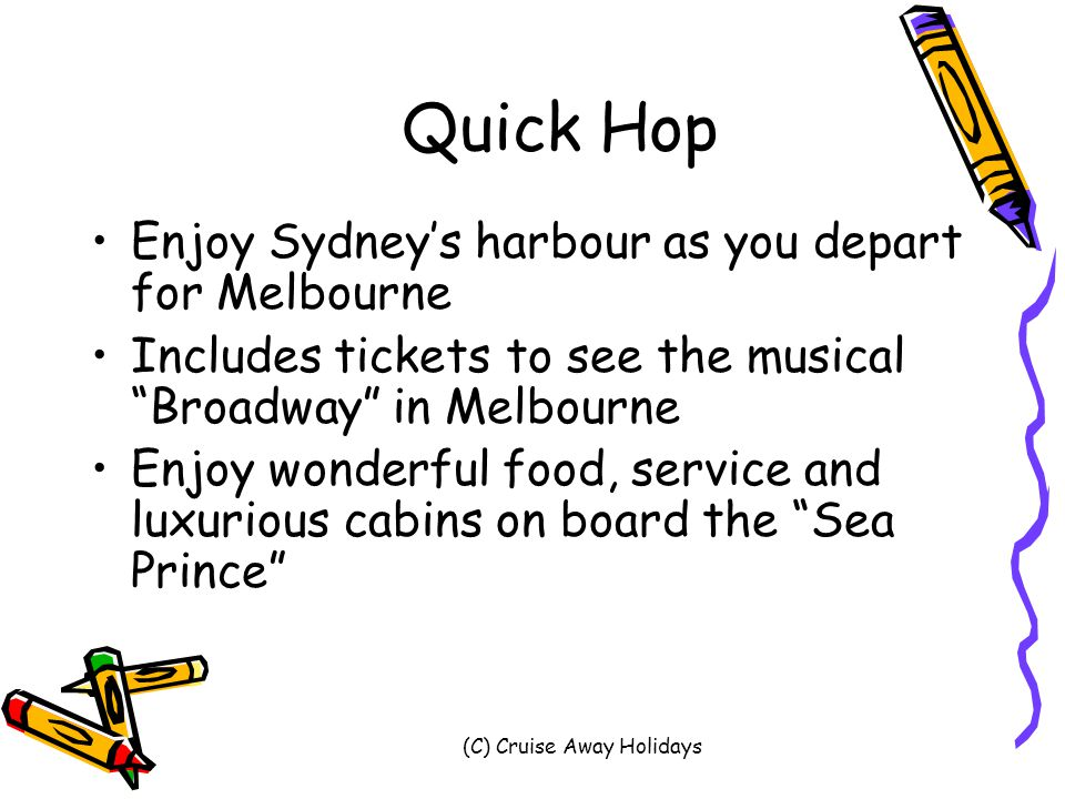 (C) Cruise Away Holidays Quick Hop Enjoy Sydney's harbour as you depart for Melbourne Includes tickets to see the musical Broadway in Melbourne Enjoy wonderful food, service and luxurious cabins on board the Sea Prince