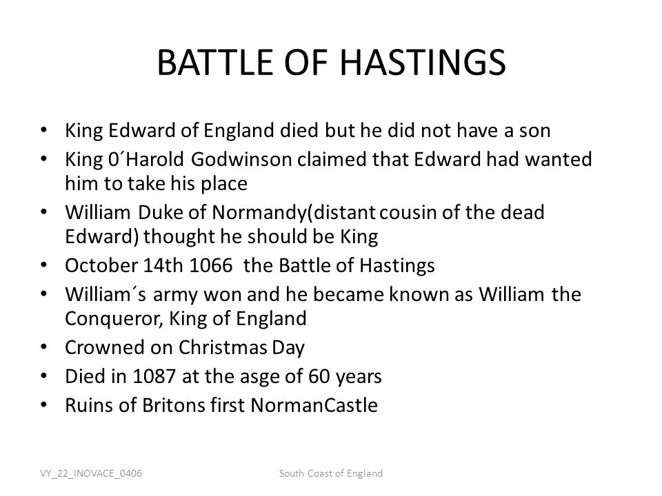 VY_22_INOVACE_0406South Coast of England BATTLE OF HASTINGS King Edward of England died but he did not have a son King 0´Harold Godwinson claimed that Edward had wanted him to take his place William Duke of Normandy(distant cousin of the dead Edward) thought he should be King October 14th 1066 the Battle of Hastings William´s army won and he became known as William the Conqueror, King of England Crowned on Christmas Day Died in 1087 at the asge of 60 years Ruins of Britons first NormanCastle