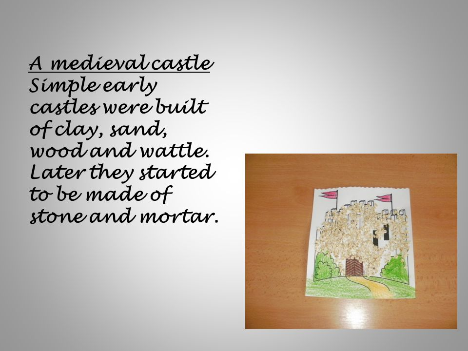 A medieval castle Simple early castles were built of clay, sand, wood and wattle. Later they started to be made of stone and mortar.