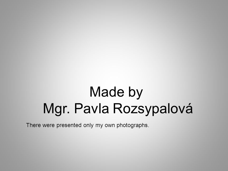 Made by Mgr. Pavla Rozsypalová There were presented only my own photographs.