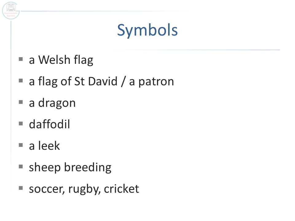 Symbols  a Welsh flag  a flag of St David / a patron  a dragon  daffodil  a leek  sheep breeding  soccer, rugby, cricket
