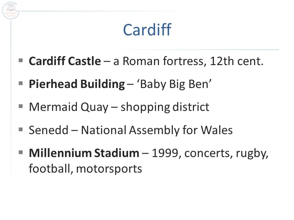 Cardiff  Cardiff Castle – a Roman fortress, 12th cent.  Pierhead Building – 'Baby Big Ben'  Mermaid Quay – shopping district  Senedd – National As