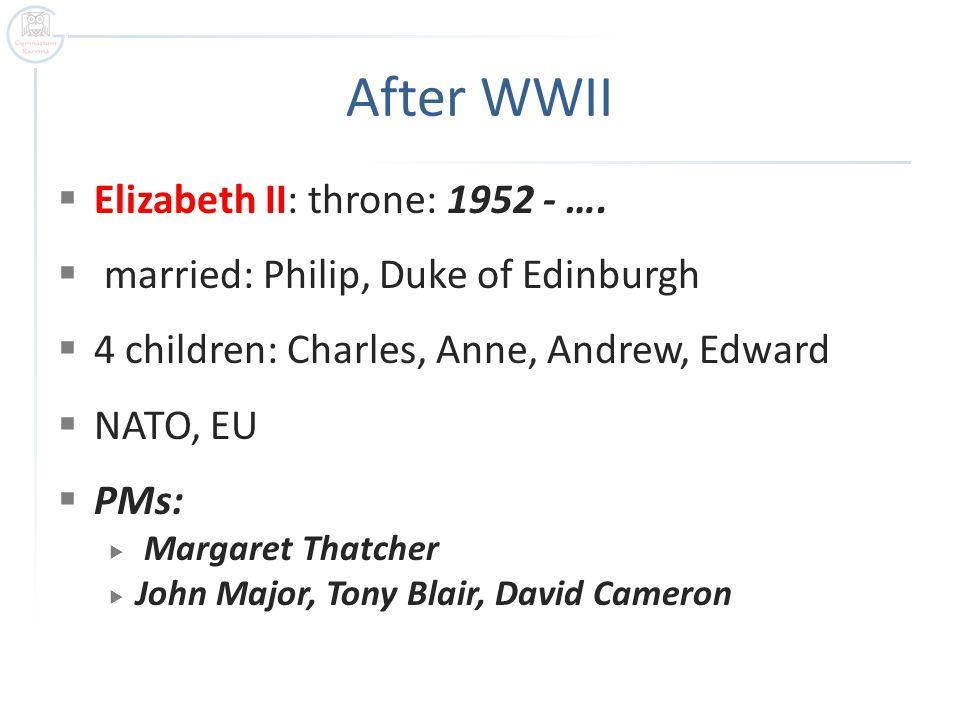 After WWII  Elizabeth II: throne: 1952 - ….  married: Philip, Duke of Edinburgh  4 children: Charles, Anne, Andrew, Edward  NATO, EU  PMs:  Marg