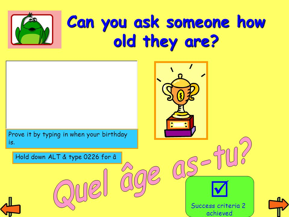 Can you ask someone how old they are?  Success criteria 2 achieved Hold down ALT & type 0226 for â Prove it by typing in when your birthday is.