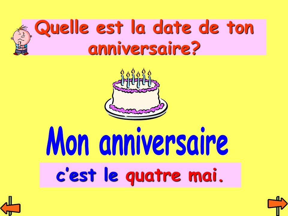 Quelle est la date de ton anniversaire? c'est le quatre mai.
