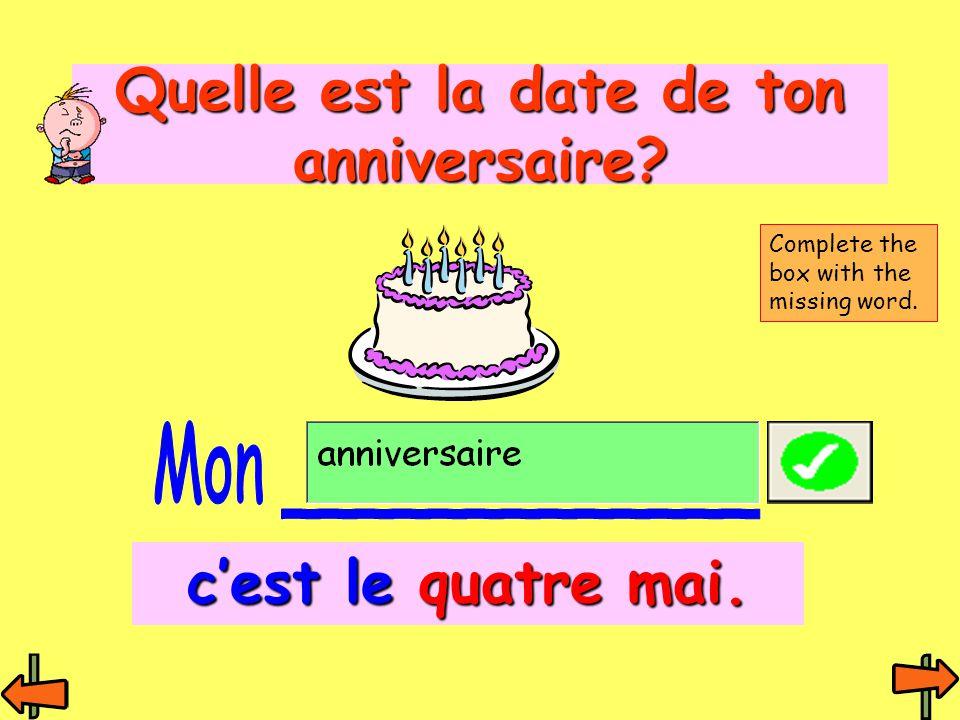 Quelle est la date de ton anniversaire? c'est le quatre mai. Complete the box with the missing word.