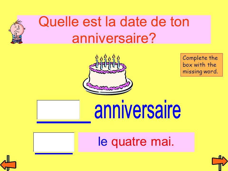 Quelle est la date de ton anniversaire? le quatre mai. Complete the box with the missing word.