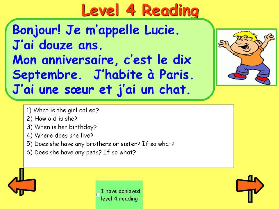 Level 4 Reading Bonjour! Je m'appelle Lucie. J'ai douze ans. Mon anniversaire, c'est le dix Septembre. J'habite à Paris. J'ai une sœur et j'ai un chat