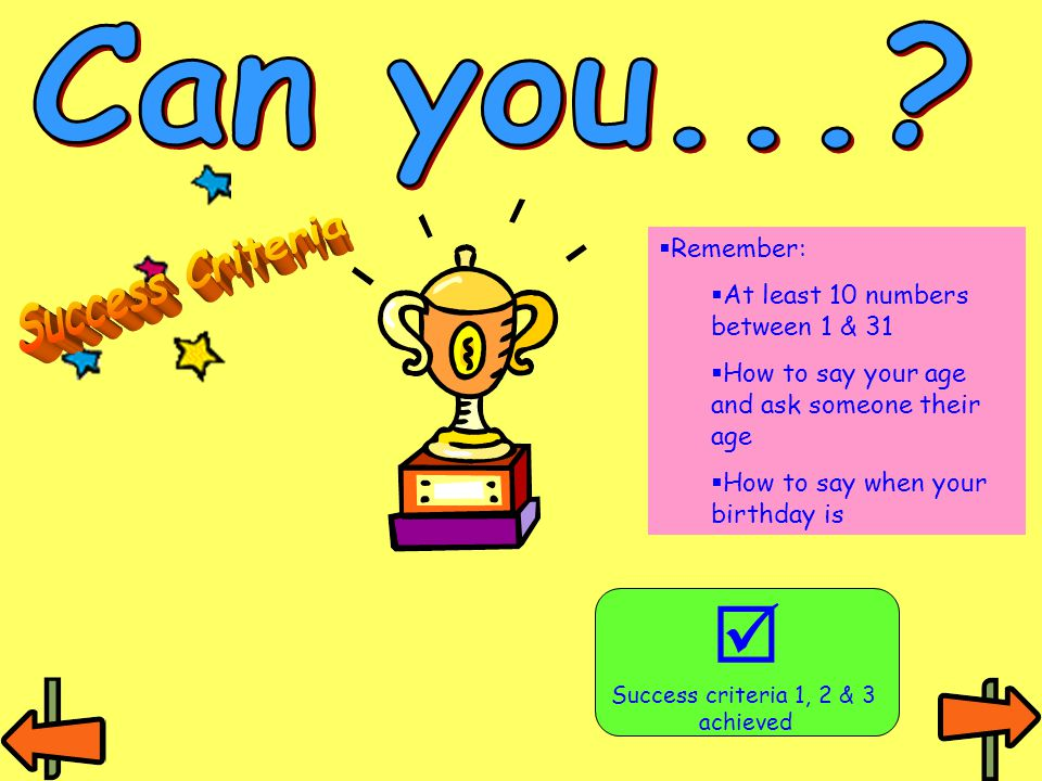  Success criteria 1, 2 & 3 achieved  Remember:  At least 10 numbers between 1 & 31  How to say your age and ask someone their age  How to say whe