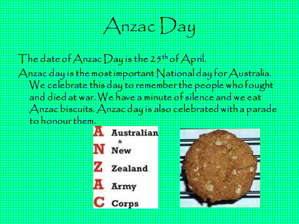 Anzac Day The date of Anzac Day is the 25 th of April. Anzac day is the most important National day for Australia. We celebrate this day to remember t