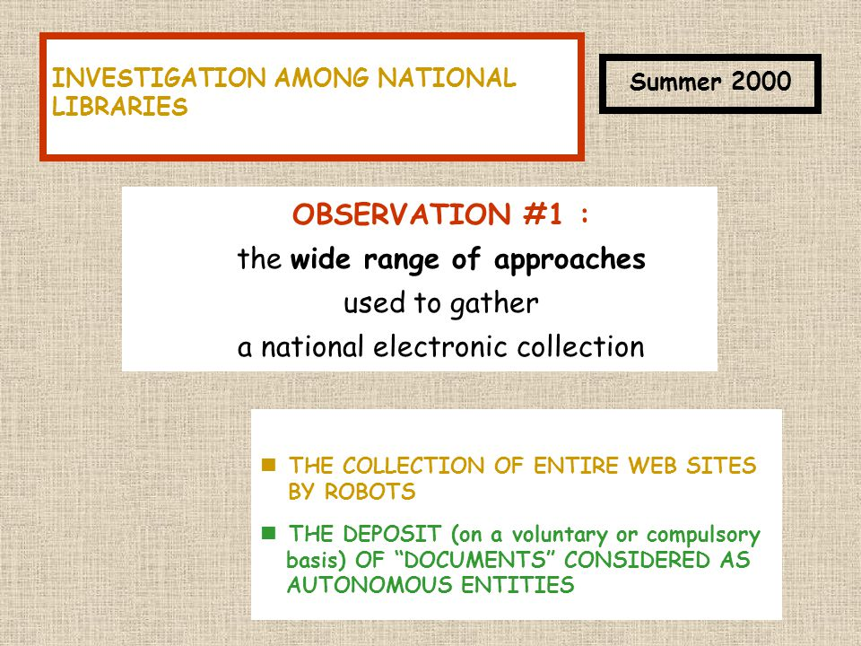OBSERVATION #1 : the wide range of approaches used to gather a national electronic collection THE COLLECTION OF ENTIRE WEB SITES BY ROBOTS THE DEPOSIT (on a voluntary or compulsory basis) OF DOCUMENTS CONSIDERED AS AUTONOMOUS ENTITIES INVESTIGATION AMONG NATIONAL LIBRARIES Summer 2000