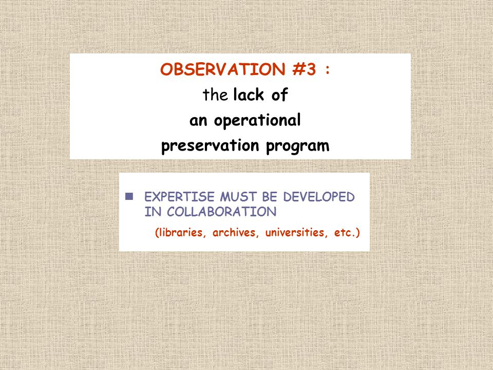 OBSERVATION #3 : the lack of an operational preservation program EXPERTISE MUST BE DEVELOPED IN COLLABORATION (libraries, archives, universities, etc.)