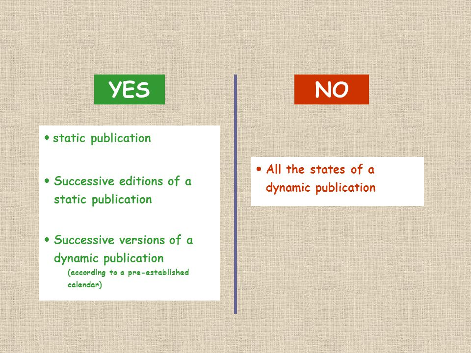  static publication  All the states of a dynamic publication  Successive editions of a static publication  Successive versions of a dynamic publication (according to a pre-established calendar) YESNO