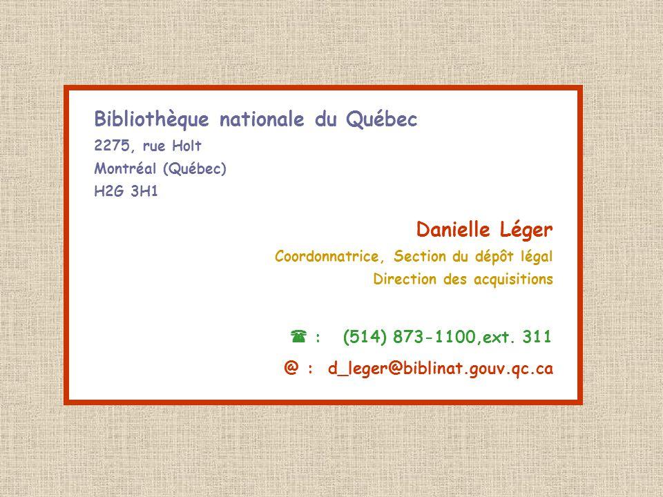 Bibliothèque nationale du Québec 2275, rue Holt Montréal (Québec) H2G 3H1 Danielle Léger Coordonnatrice, Section du dépôt légal Direction des acquisitions  : (514) 873-1100,ext.
