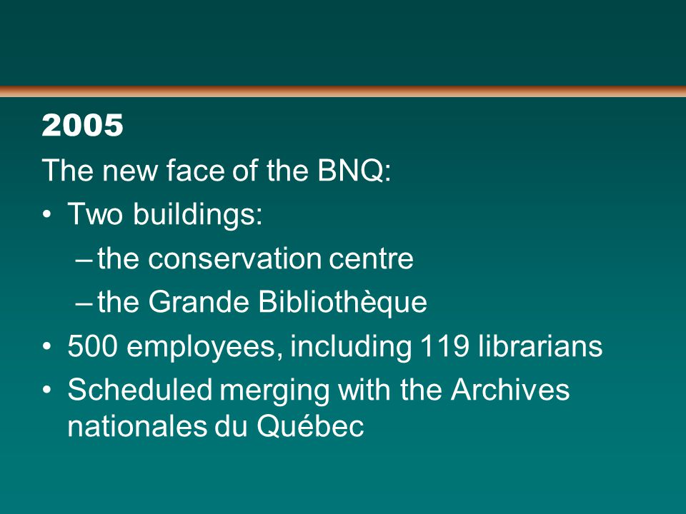 2005 The new face of the BNQ: Two buildings: –the conservation centre –the Grande Bibliothèque 500 employees, including 119 librarians Scheduled merging with the Archives nationales du Québec