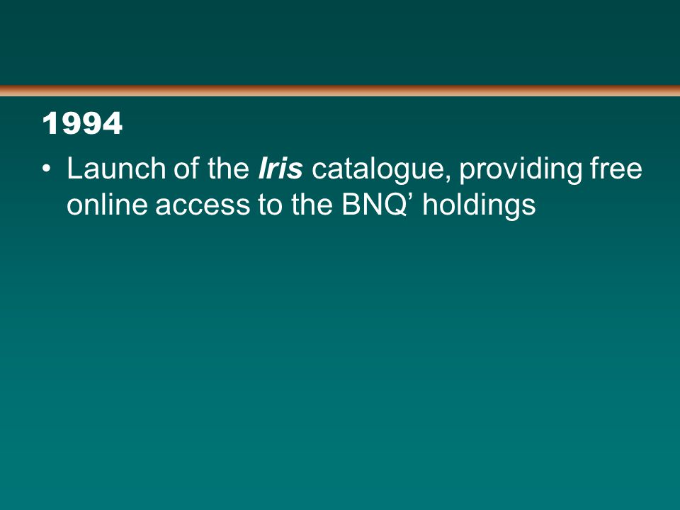 1994 Launch of the Iris catalogue, providing free online access to the BNQ' holdings