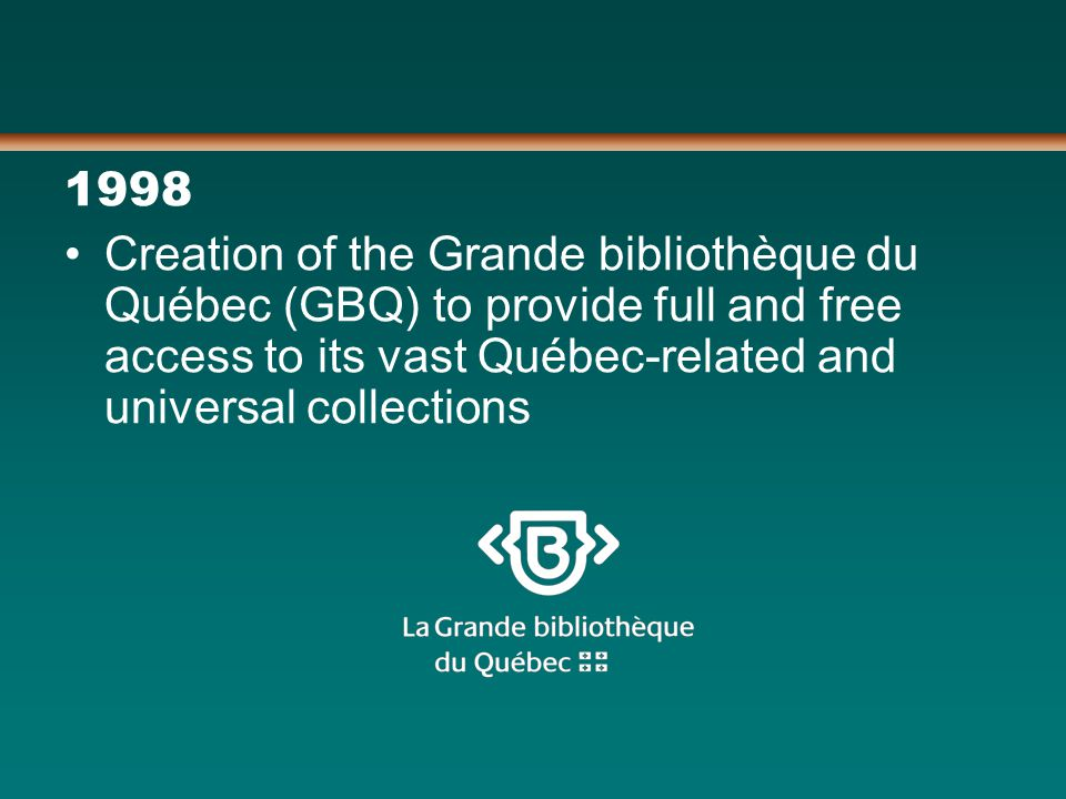 1998 Creation of the Grande bibliothèque du Québec (GBQ) to provide full and free access to its vast Québec-related and universal collections