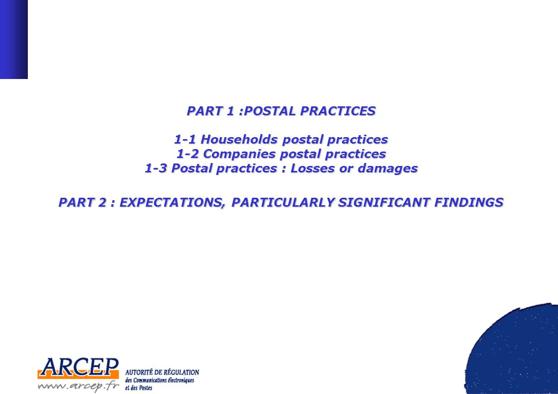 PART 1 :POSTAL PRACTICES 1-1 Households postal practices 1-2 Companies postal practices 1-3 Postal practices : Losses or damages PART 2 : EXPECTATIONS, PARTICULARLY SIGNIFICANT FINDINGS