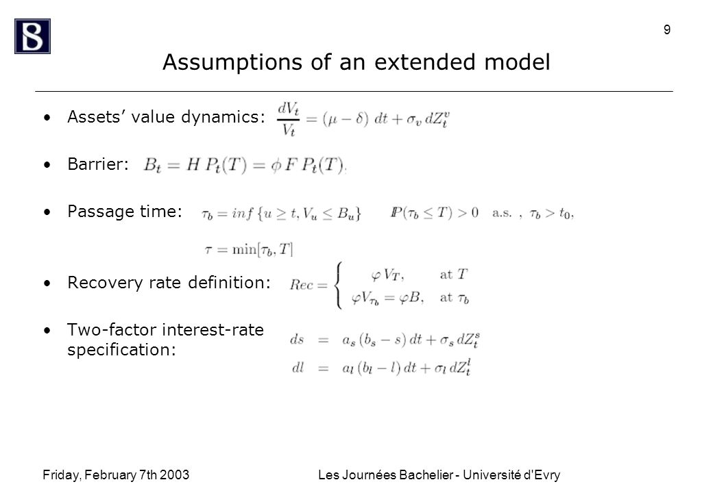 Friday, February 7th 2003Les Journées Bachelier - Université d Evry 9 Assumptions of an extended model Assets' value dynamics: Barrier: Passage time: Recovery rate definition: Two-factor interest-rate specification: