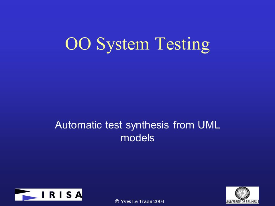  Yves Le Traon 2003 OO System Testing Automatic test synthesis from UML models