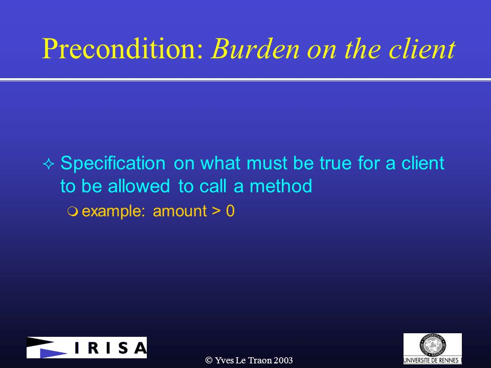  Yves Le Traon 2003 Precondition: Burden on the client  Specification on what must be true for a client to be allowed to call a method  example: amount > 0