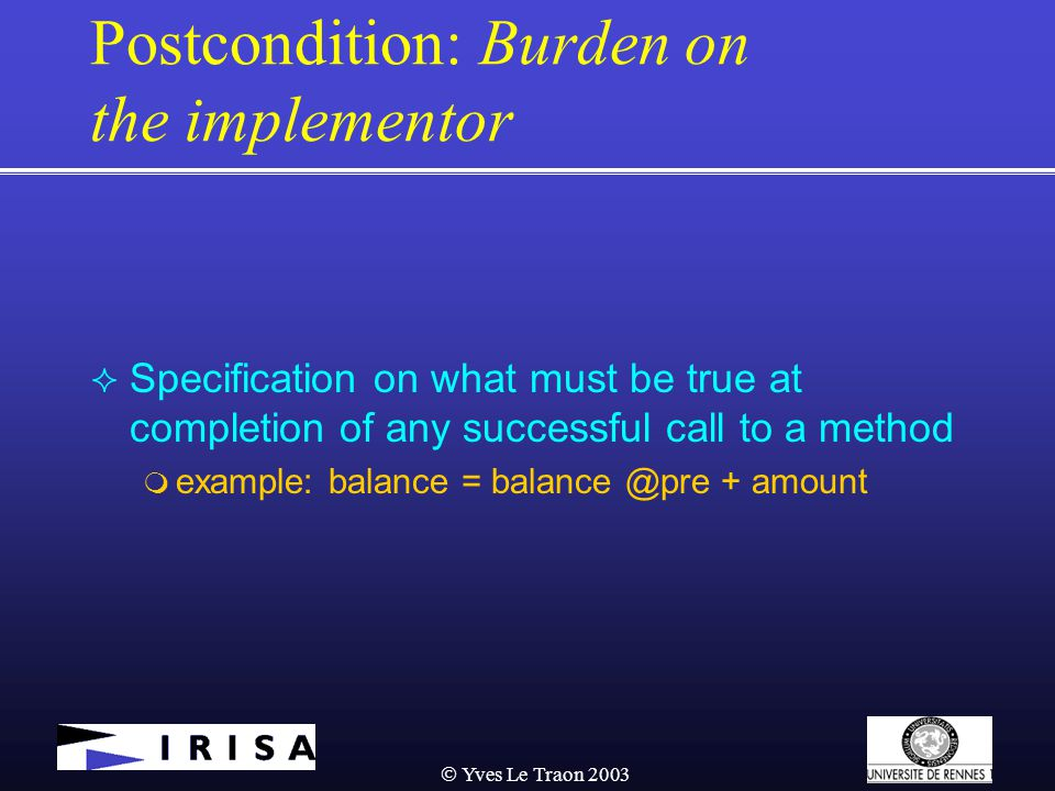  Yves Le Traon 2003 Postcondition: Burden on the implementor  Specification on what must be true at completion of any successful call to a method  example: balance = balance @pre + amount