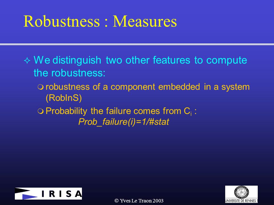  Yves Le Traon 2003 Robustness : Measures  We distinguish two other features to compute the robustness:  robustness of a component embedded in a system (RobInS)  Probability the failure comes from C i : Prob_failure(i)=1/#stat