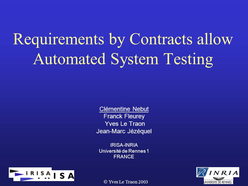  Yves Le Traon 2003 Requirements by Contracts allow Automated System Testing Clémentine Nebut Franck Fleurey Yves Le Traon Jean-Marc Jézéquel IRISA-INRIA Université de Rennes 1 FRANCE