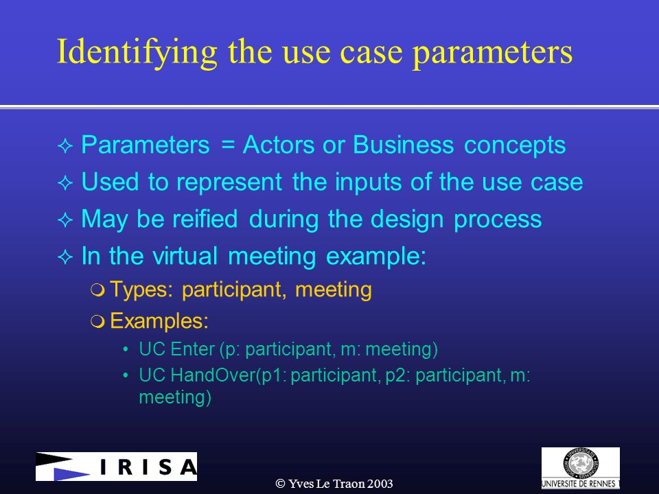  Yves Le Traon 2003 Identifying the use case parameters  Parameters = Actors or Business concepts  Used to represent the inputs of the use case  May be reified during the design process  In the virtual meeting example:  Types: participant, meeting  Examples: UC Enter (p: participant, m: meeting) UC HandOver(p1: participant, p2: participant, m: meeting)