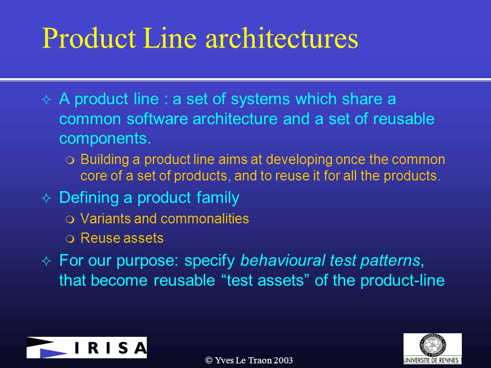  Yves Le Traon 2003 Product Line architectures  A product line : a set of systems which share a common software architecture and a set of reusable components.