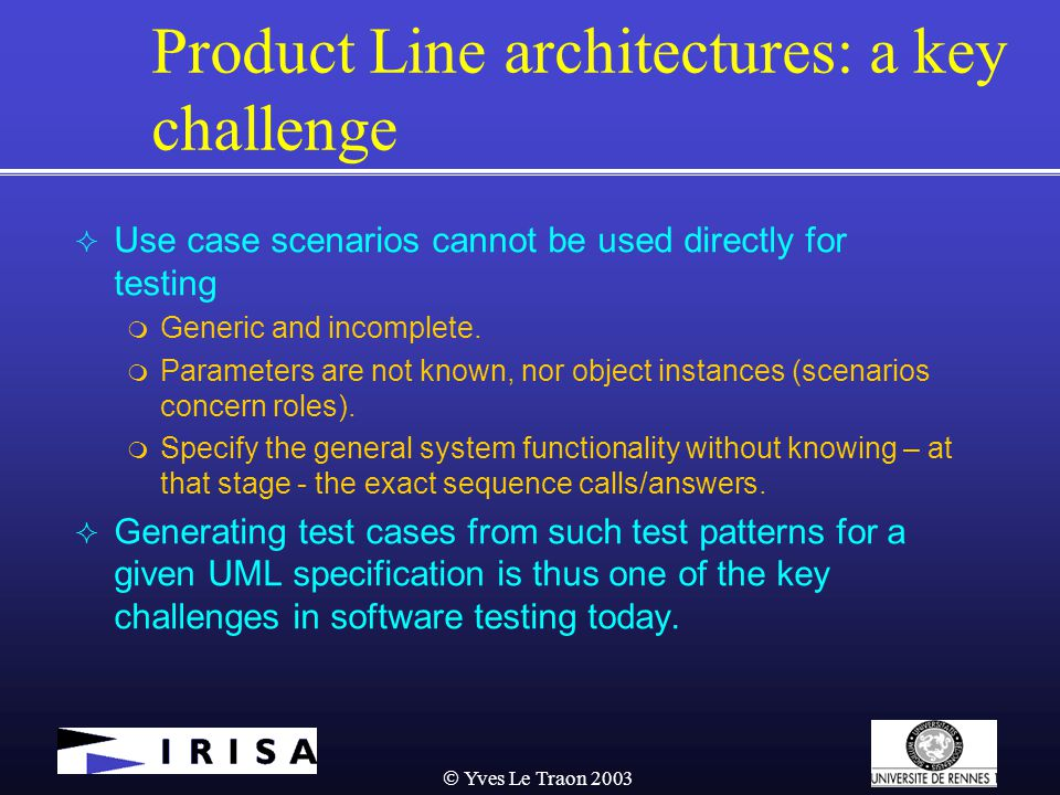  Yves Le Traon 2003 Product Line architectures: a key challenge  Use case scenarios cannot be used directly for testing  Generic and incomplete.