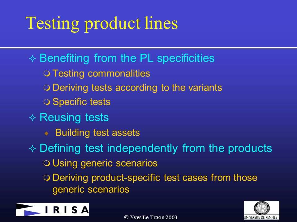  Yves Le Traon 2003 Testing product lines  Benefiting from the PL specificities  Testing commonalities  Deriving tests according to the variants  Specific tests  Reusing tests Building test assets  Defining test independently from the products  Using generic scenarios  Deriving product-specific test cases from those generic scenarios