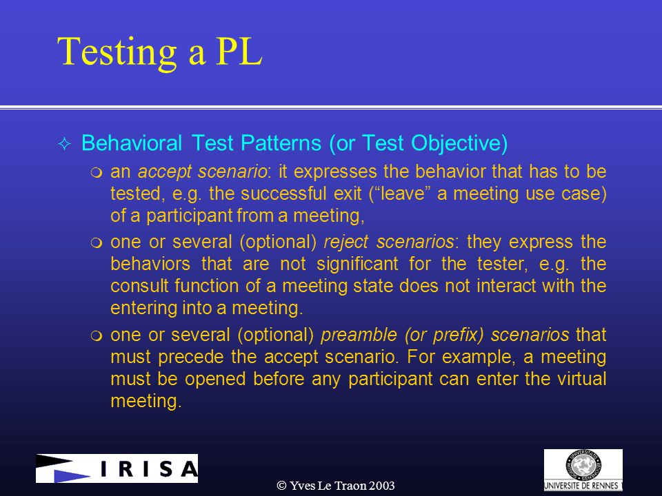  Yves Le Traon 2003 Testing a PL  Behavioral Test Patterns (or Test Objective)  an accept scenario: it expresses the behavior that has to be tested, e.g.