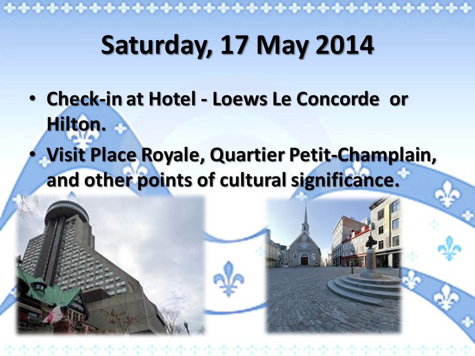Saturday, 17 May 2014 Check-in at Hotel - Loews Le Concorde or Hilton. Check-in at Hotel - Loews Le Concorde or Hilton. Visit Place Royale, Quartier P